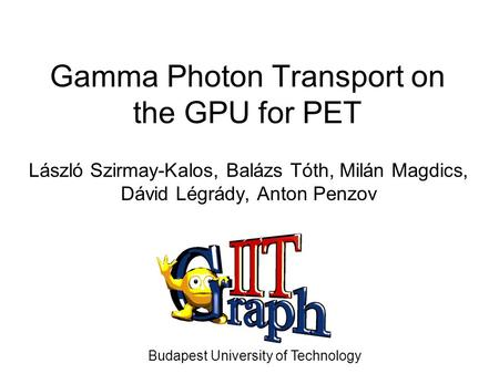 Gamma Photon Transport on the GPU for PET László Szirmay-Kalos, Balázs Tóth, Milán Magdics, Dávid Légrády, Anton Penzov Budapest University of Technology.