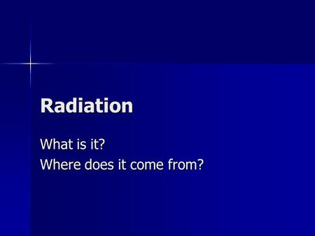 Radiation What is it? Where does it come from?. Radiation discovered Henri Becquerel discovered an invisible, penetrating radiation emitted spontaneously.