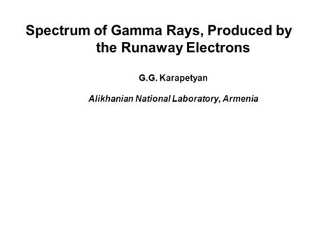 Spectrum of Gamma Rays, Produced by the Runaway Electrons G.G. Karapetyan Alikhanian National Laboratory, Armenia.