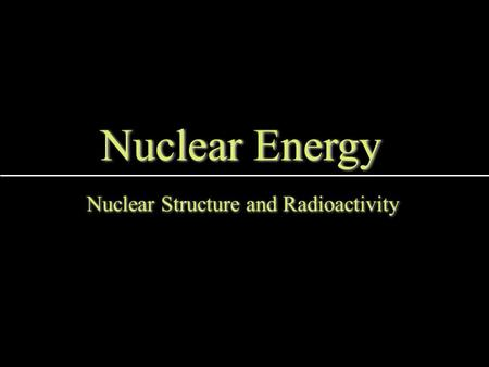 Nuclear Energy Nuclear Structure and Radioactivity.