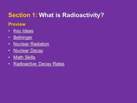 Section 1: What is Radioactivity? Preview Key Ideas Bellringer Nuclear Radiation Nuclear Decay Math Skills Radioactive Decay Rates.