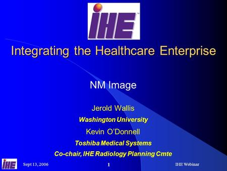 Sept 13, 2006IHE Webinar 1 Integrating the Healthcare Enterprise NM Image Jerold Wallis Washington University Kevin O'Donnell Toshiba Medical Systems Co-chair,