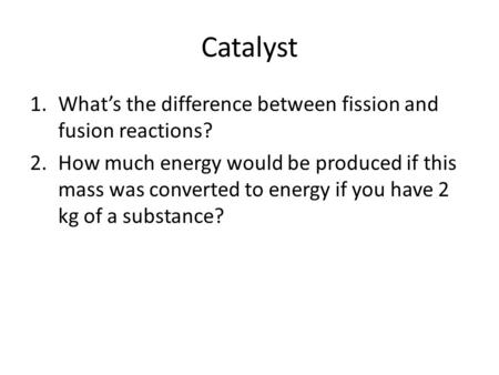 Catalyst 1.What's the difference between fission and fusion reactions? 2.How much energy would be produced if this mass was converted to energy if you.