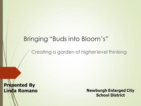 "Bringing ""Buds into Bloom's"" Creating a garden of higher level thinking Presented By Linda Romano Newburgh Enlarged City School District."