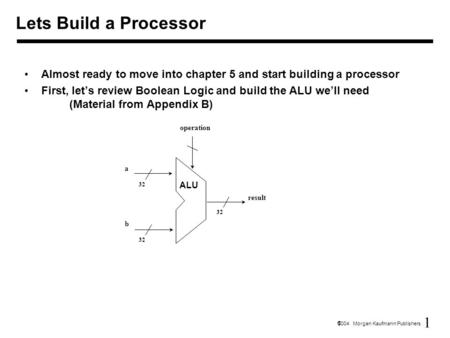 1  2004 Morgan Kaufmann Publishers Lets Build a Processor Almost ready to move into chapter 5 and start building a processor First, let's review Boolean.