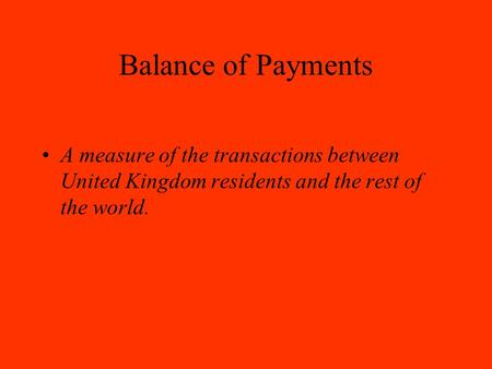 Balance of Payments A measure of the transactions between United Kingdom residents and the rest of the world.