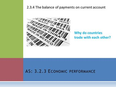 AS: 3.2.3 E CONOMIC PERFORMANCE 2.3.4 The balance of payments on current account Why do countries trade with each other?