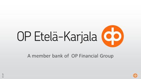 © OP A member bank of OP Financial Group. © OP OP Etelä-Karjala  A member cooperative bank of the OP Financial Group  Local deposit bank, engaged in.