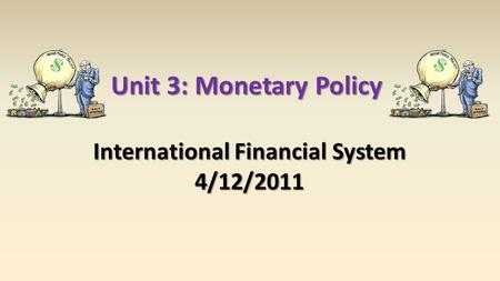 Unit 3: Monetary Policy International Financial System 4/12/2011.