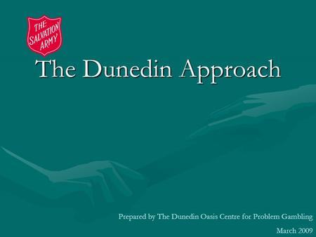 The Dunedin Approach Prepared by The Dunedin Oasis Centre for Problem Gambling March 2009.
