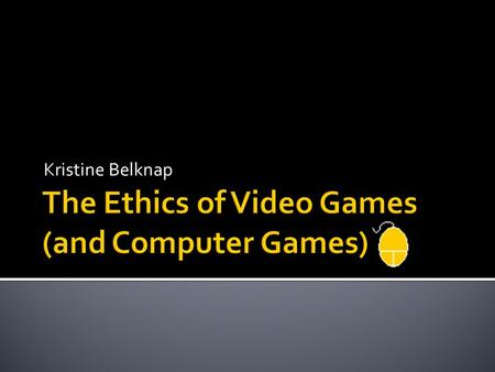"Kristine Belknap.  Consequentialism  Does playing video games (or computer games) cause any direct ""real world"" harm?  Deontology  What do you do."