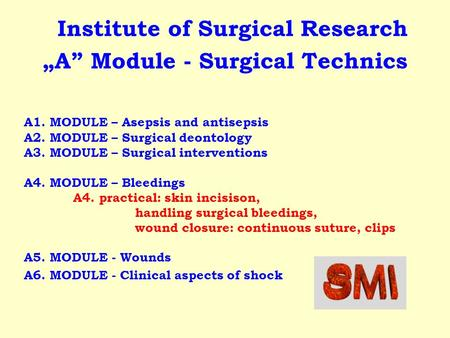 A1. MODULE – Asepsis and antisepsis A2. MODULE – Surgical deontology A3. MODULE – Surgical interventions A4. MODULE – Bleedings A4. practical: skin incisison,