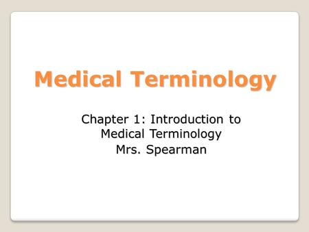 Chapter 1: Introduction to Medical Terminology Mrs. Spearman