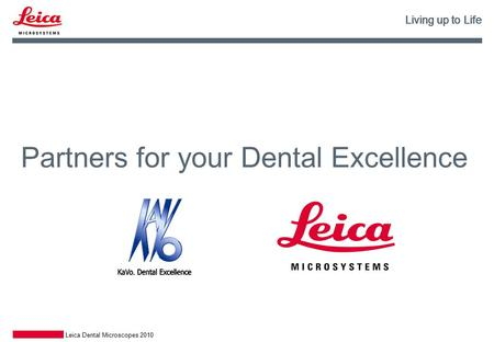 Living up to Life Leica Dental Microscopes 2010 Partners for your Dental Excellence Living up to Life.