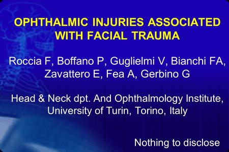 OPHTHALMIC INJURIES ASSOCIATED WITH FACIAL TRAUMA Roccia F, Boffano P, Guglielmi V, Bianchi FA, Zavattero E, Fea A, Gerbino G Head & Neck dpt. And Ophthalmology.