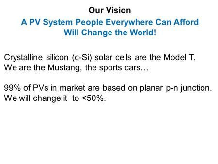 Our Vision A PV System People Everywhere Can Afford Will Change the World! Crystalline silicon (c-Si) solar cells are the Model T. We are the Mustang,