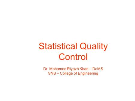 Statistical Quality Control Dr. Mohamed Riyazh Khan – DoMS SNS – College of Engineering.