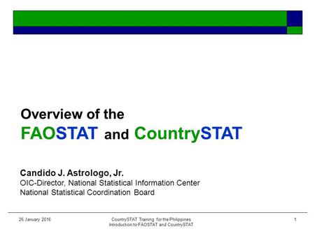 26 January 2016CountrySTAT Training for the Philippines Introduction to FAOSTAT and CountrySTAT 1 Overview of the FAOSTAT and CountrySTAT Candido J. Astrologo,