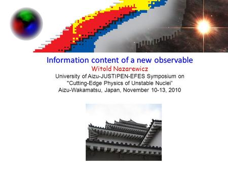"Information content of a new observable Witold Nazarewicz University of Aizu-JUSTIPEN-EFES Symposium on Cutting-Edge Physics of Unstable Nuclei"" Aizu-Wakamatsu,"