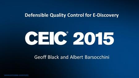 Www.encase.com/ceic Defensible Quality Control for E-Discovery Geoff Black and Albert Barsocchini.