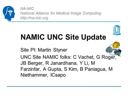 NA-MIC National Alliance for Medical Image Computing  NAMIC UNC Site Update Site PI: Martin Styner UNC Site NAMIC folks: C Vachet, G Roger,