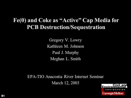 "B1 Fe(0) and Coke as ""Active"" Cap Media for PCB Destruction/Sequestration Gregory V. Lowry Kathleen M. Johnson Paul J. Murphy Meghan L. Smith EPA-TIO Anacostia."
