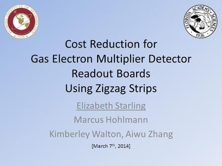 Cost Reduction for Gas Electron Multiplier Detector Readout Boards Using Zigzag Strips Elizabeth Starling Marcus Hohlmann Kimberley Walton, Aiwu Zhang.