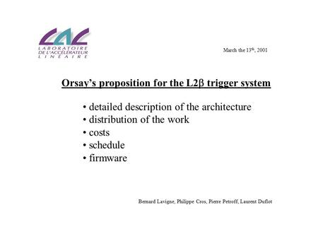 Orsay's proposition for the L2  trigger system detailed description of the architecture distribution of the work costs schedule firmware Bernard Lavigne,
