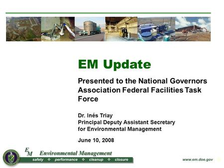 1 EM Update Presented to the National Governors Association Federal Facilities Task Force Dr. Inés Triay Principal Deputy Assistant Secretary for Environmental.