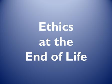 "Ethics at the End of Life. ""As soon as a person is born, it must at once and necessarily be said: He will not escape death. Of all things in the world,"