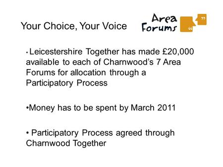 Your Choice, Your Voice Leicestershire Together has made £20,000 available to each of Charnwood's 7 Area Forums for allocation through a Participatory.