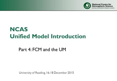 NCAS Unified Model Introduction Part 4: FCM and the UM University of Reading, 16-18 December 2015.