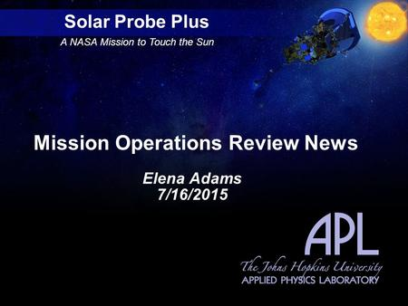 Solar Probe Plus A NASA Mission to Touch the Sun Mission Operations Review News Elena Adams 7/16/2015.