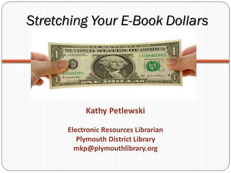 Stretching Your E-Book Dollars Kathy Petlewski Electronic Resources Librarian Plymouth District Library