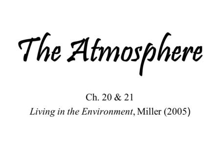 The Atmosphere Ch. 20 & 21 Living in the Environment, Miller (2005 )