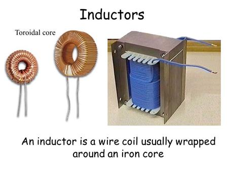 An inductor is a wire coil usually wrapped around an iron core