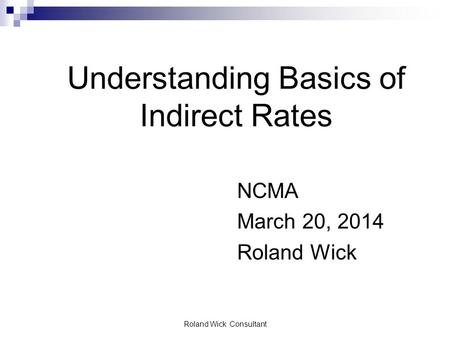 Roland Wick Consultant Understanding Basics of Indirect Rates NCMA March 20, 2014 Roland Wick.