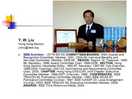 Y. W. Liu Hong Kong Section IEEE Activities – (M ' 79-SM ' 02) COMMITTEES/BOARDS: MGA Awards and Recognition Committee, Member, 2001, 2004-05;