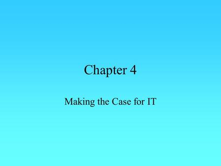 Chapter 4 Making the Case for IT. Overview  We spend a lot of Money on IT – Why?  How do we defend IT spending.  What are the benefits.