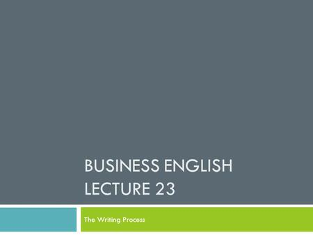 BUSINESS ENGLISH LECTURE 23 The Writing Process. Synopsis  The steps in the writing process:  Prewriting  Writing  Rewriting  The rationale for the.