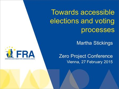 Towards accessible elections and voting processes Martha Stickings Zero Project Conference Vienna, 27 February 2015.