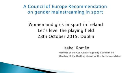 Women and girls in sport in Ireland Let's level the playing field 28th October 2015. Dublin Isabel Romão Member of the CoE Gender Equality Commission Member.