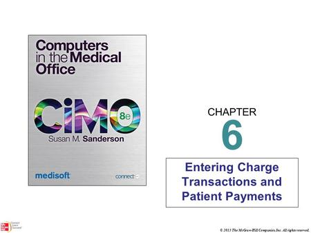 CHAPTER © 2013 The McGraw-Hill Companies, Inc. All rights reserved. 6 Entering Charge Transactions and Patient Payments.