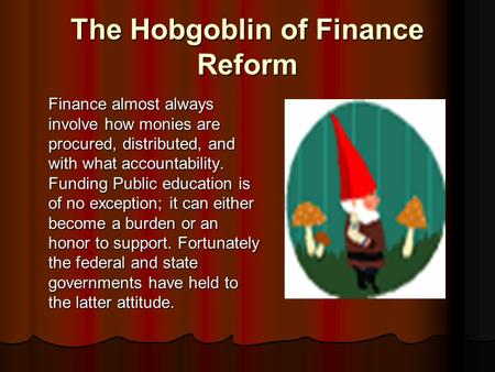 The Hobgoblin of Finance Reform Finance almost always involve how monies are procured, distributed, and with what accountability. Funding Public education.