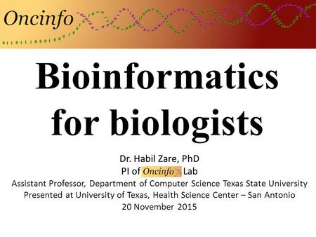 Bioinformatics for biologists Dr. Habil Zare, PhD PI of Oncinfo Lab Assistant Professor, Department of Computer Science Texas State University Presented.