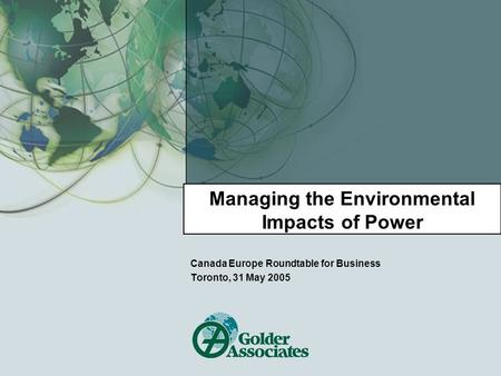 Managing the Environmental Impacts of Power Canada Europe Roundtable for Business Toronto, 31 May 2005.