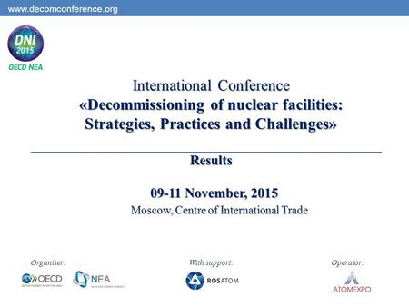 International Conference «Decommissioning of nuclear facilities: Strategies, Practices and Challenges» Results 09-11 November, 2015 Moscow, Centre of International.