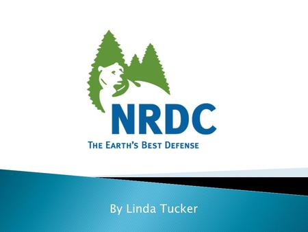 By Linda Tucker.  The Natural Resources Defense Council's purpose is to safeguard the Earth: its people, its plants and animals and the natural systems.
