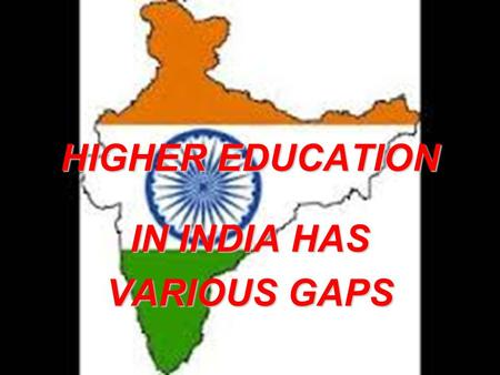 HIGHER EDUCATION IN INDIA HAS VARIOUS GAPS. Harsha AgarwalHarsha Agarwal 10th10th Sophia Senior Secondary School, BhilwaraSophia Senior Secondary School,