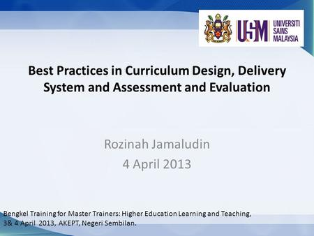 Best Practices in Curriculum Design, Delivery System and Assessment and Evaluation Rozinah Jamaludin 4 April 2013 Bengkel Training for Master Trainers: